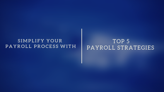 Top 5 Payroll Strategies That Simplifies Your Payroll Process